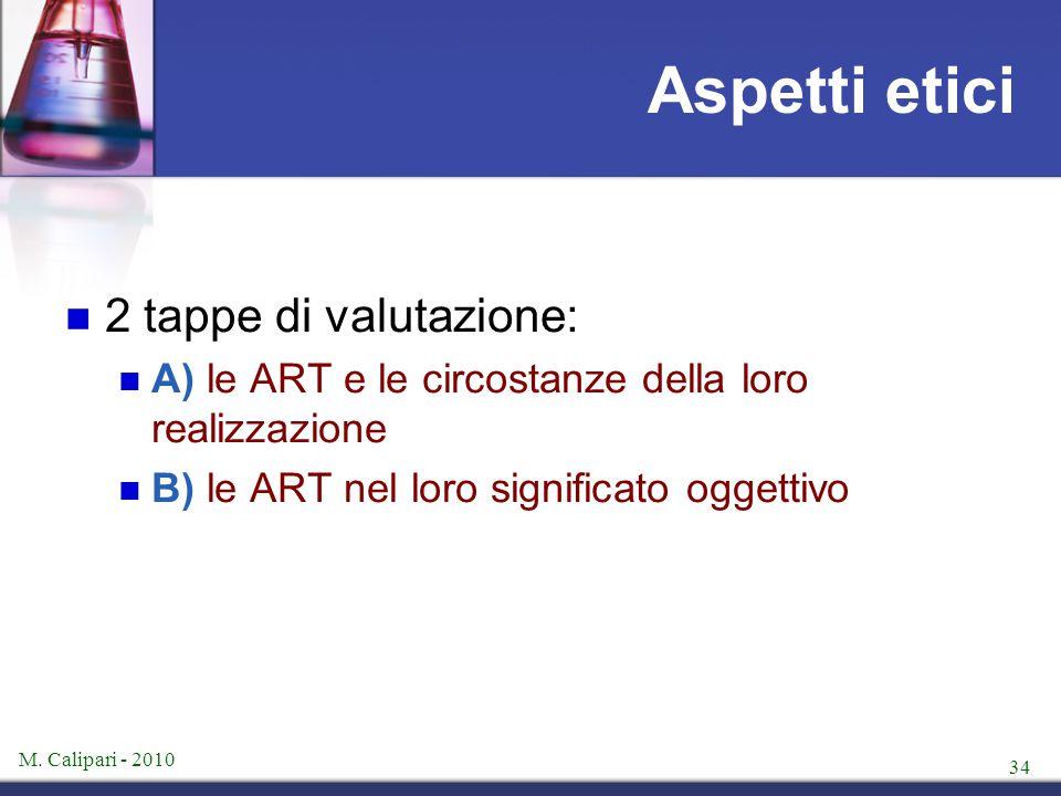 M. Calipari - 2010 34 Aspetti etici 2 tappe di valutazione: A) le ART e le circostanze della loro realizzazione B) le ART nel loro significato oggetti