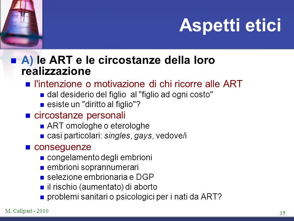 M. Calipari - 2010 35 Aspetti etici A) le ART e le circostanze della loro realizzazione l'intenzione o motivazione di chi ricorre alle ART dal desider