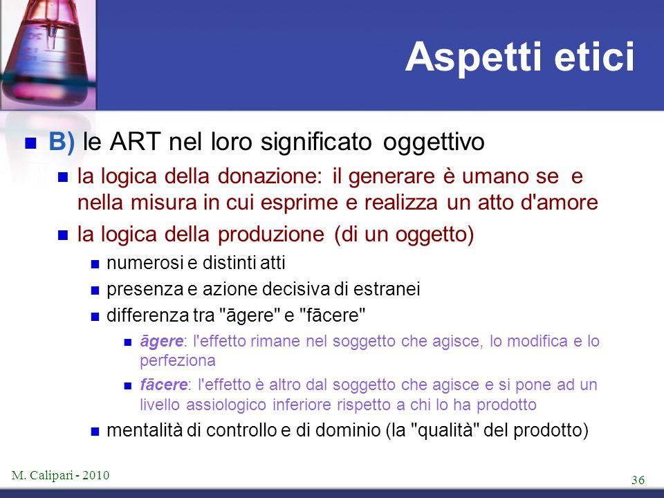 M. Calipari - 2010 36 Aspetti etici B) le ART nel loro significato oggettivo la logica della donazione: il generare è umano se e nella misura in cui e