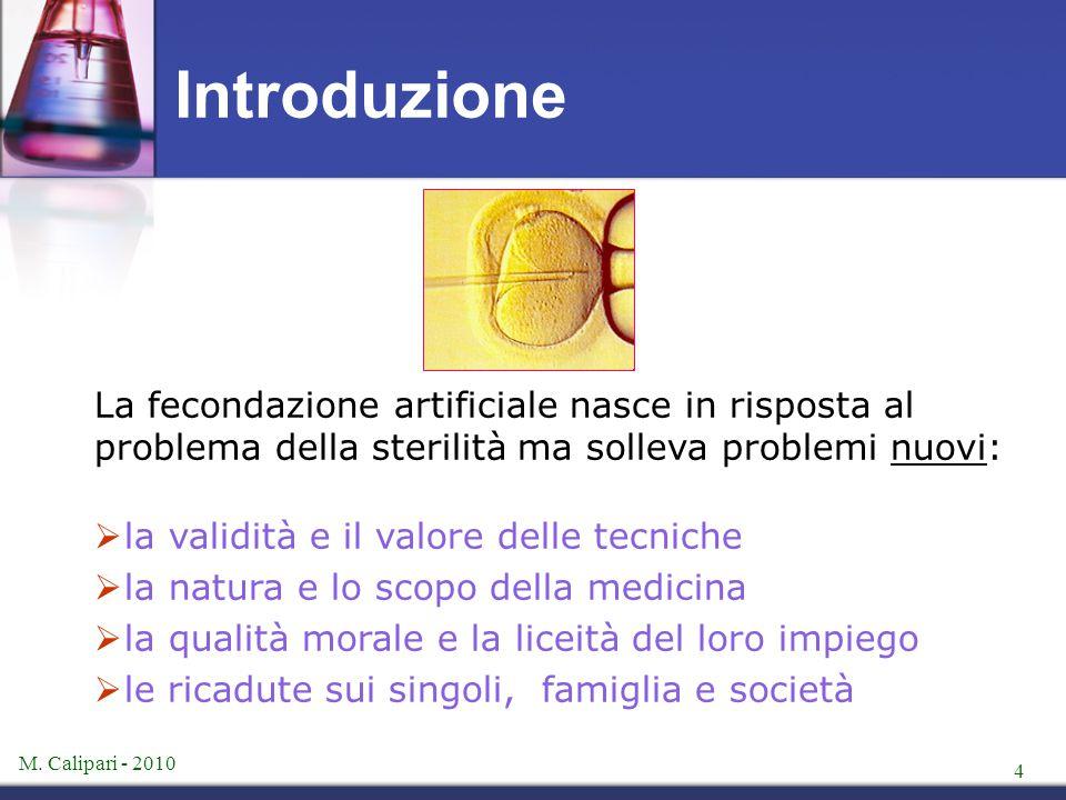 M. Calipari - 2010 4 La fecondazione artificiale nasce in risposta al problema della sterilità ma solleva problemi nuovi:  la validità e il valore de