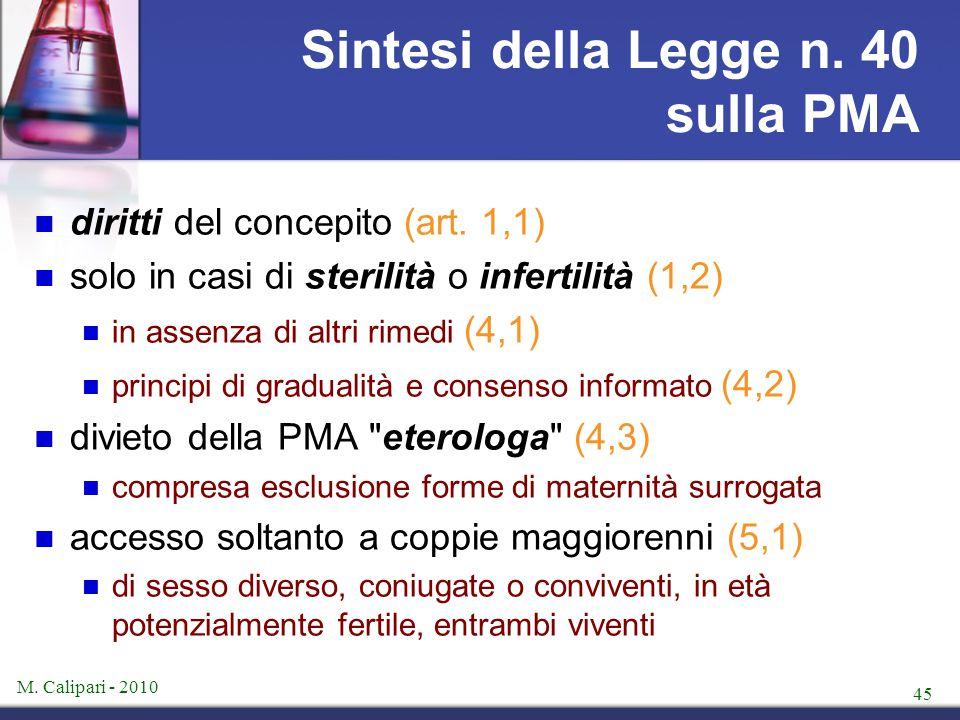 M. Calipari - 2010 45 Sintesi della Legge n. 40 sulla PMA diritti del concepito (art. 1,1) solo in casi di sterilità o infertilità (1,2) in assenza di
