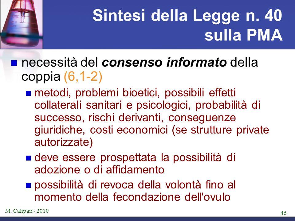 M. Calipari - 2010 46 Sintesi della Legge n. 40 sulla PMA necessità del consenso informato della coppia (6,1-2) metodi, problemi bioetici, possibili e