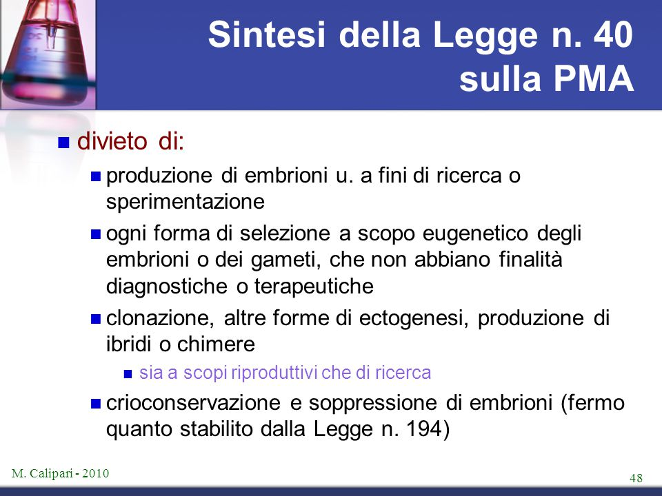 M. Calipari - 2010 48 Sintesi della Legge n. 40 sulla PMA divieto di: produzione di embrioni u. a fini di ricerca o sperimentazione ogni forma di sele