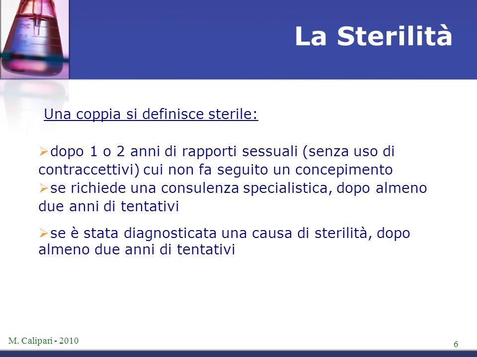 M. Calipari - 2010 6 Una coppia si definisce sterile:  dopo 1 o 2 anni di rapporti sessuali (senza uso di contraccettivi) cui non fa seguito un conce