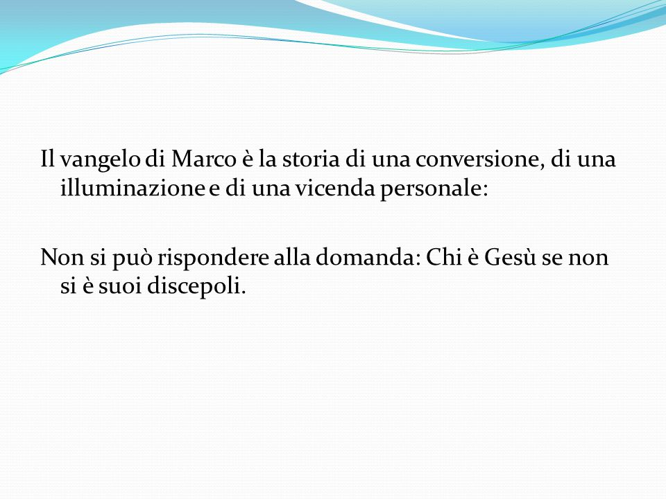 Il vangelo di Marco è la storia di una conversione, di una illuminazione e di una vicenda personale: Non si può rispondere alla domanda: Chi è Gesù se non si è suoi discepoli.