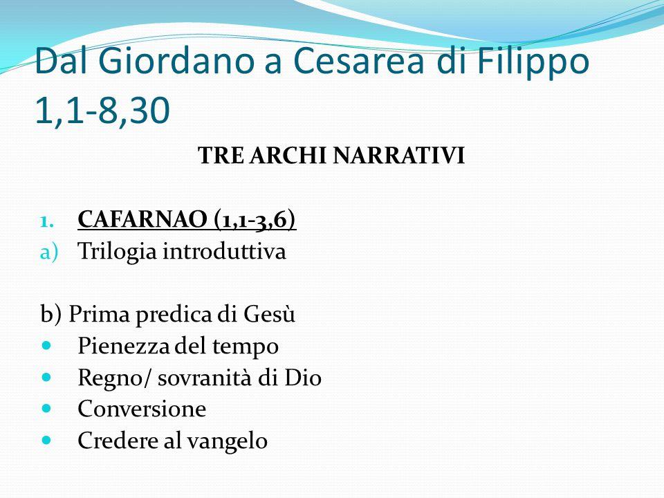 Dal Giordano a Cesarea di Filippo 1,1-8,30 TRE ARCHI NARRATIVI 1. CAFARNAO (1,1-3,6) a) Trilogia introduttiva b) Prima predica di Gesù Pienezza del te