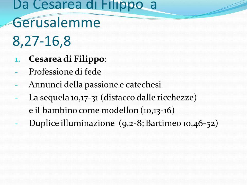 Da Cesarea di Filippo a Gerusalemme 8,27-16,8 1. Cesarea di Filippo: - Professione di fede - Annunci della passione e catechesi - La sequela 10,17-31