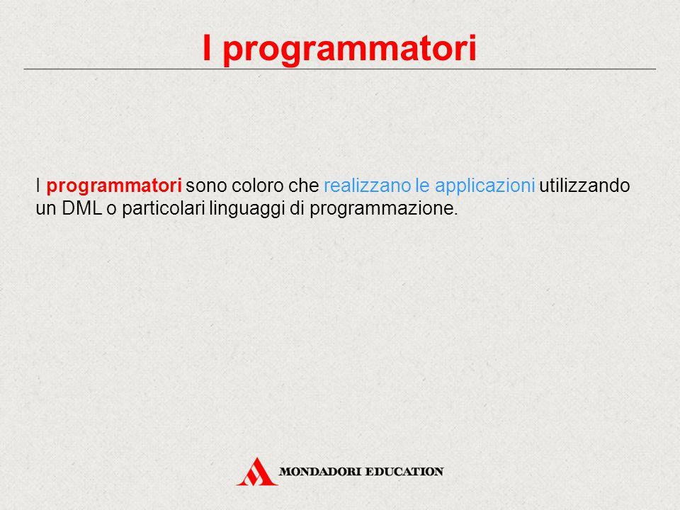 I programmatori I programmatori sono coloro che realizzano le applicazioni utilizzando un DML o particolari linguaggi di programmazione.