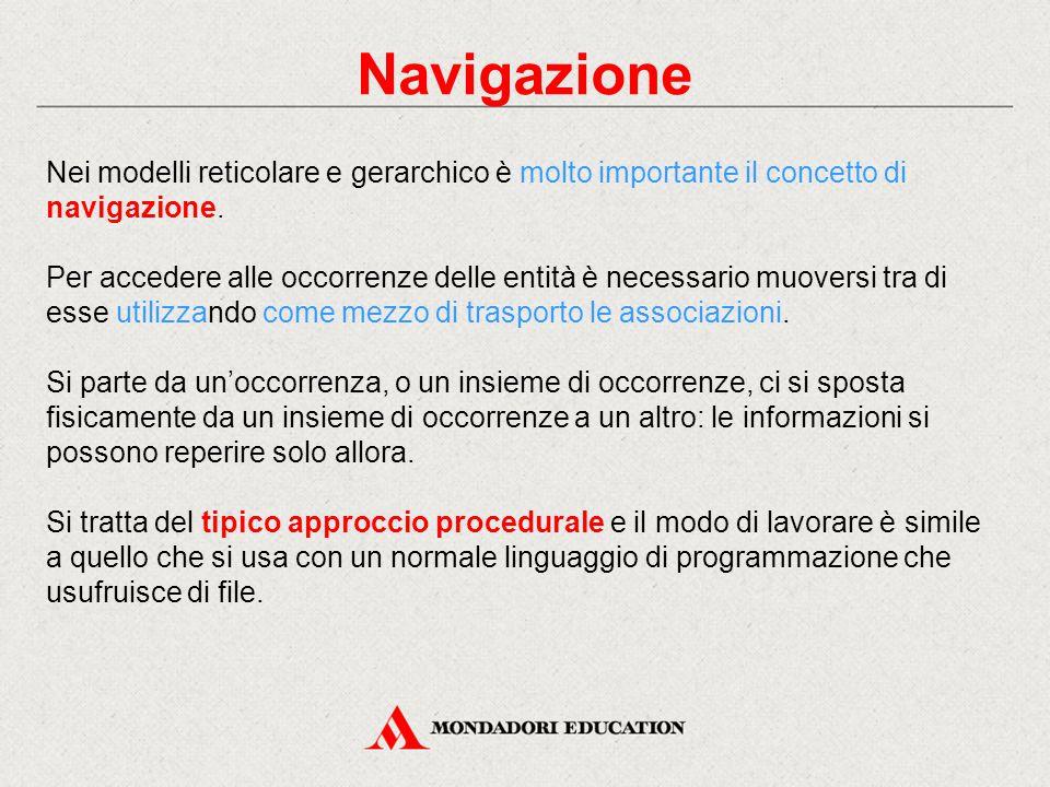 Navigazione Nei modelli reticolare e gerarchico è molto importante il concetto di navigazione. Per accedere alle occorrenze delle entità è necessario