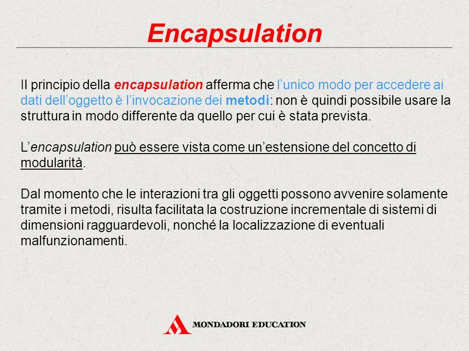 Encapsulation Il principio della encapsulation afferma che l'unico modo per accedere ai dati dell'oggetto è l'invocazione dei metodi: non è quindi pos