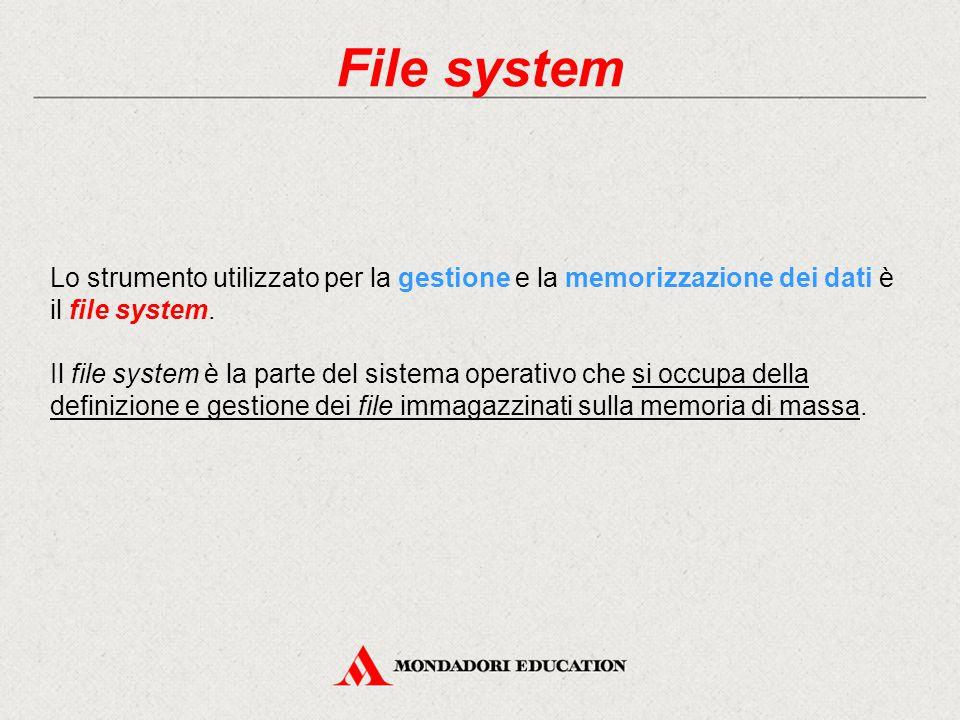 File system Lo strumento utilizzato per la gestione e la memorizzazione dei dati è il file system. Il file system è la parte del sistema operativo che
