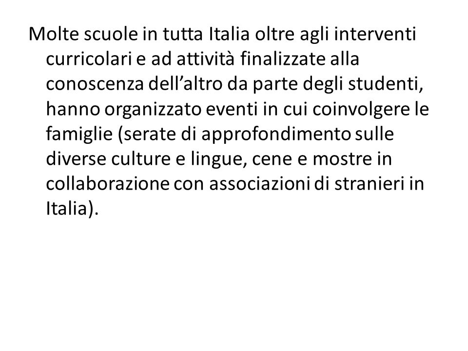 Molte scuole in tutta Italia oltre agli interventi curricolari e ad attività finalizzate alla conoscenza dell'altro da parte degli studenti, hanno organizzato eventi in cui coinvolgere le famiglie (serate di approfondimento sulle diverse culture e lingue, cene e mostre in collaborazione con associazioni di stranieri in Italia).