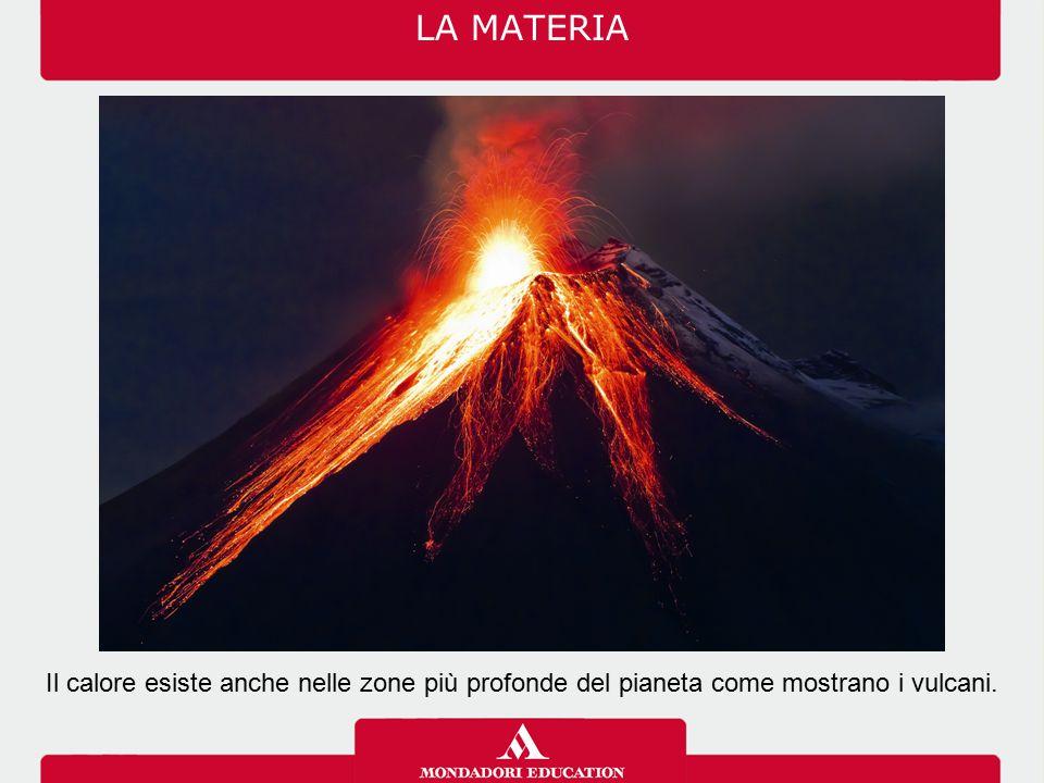 LA MATERIA Il calore esiste anche nelle zone più profonde del pianeta come mostrano i vulcani.