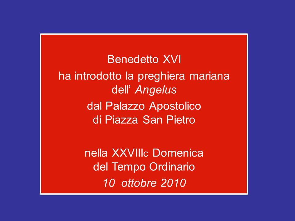 Benedetto XVI ha introdotto la preghiera mariana dell' Angelus dal Palazzo Apostolico di Piazza San Pietro nella XXVIII c Domenica del Tempo Ordinario 10 ottobre 2010 Benedetto XVI ha introdotto la preghiera mariana dell' Angelus dal Palazzo Apostolico di Piazza San Pietro nella XXVIII c Domenica del Tempo Ordinario 10 ottobre 2010
