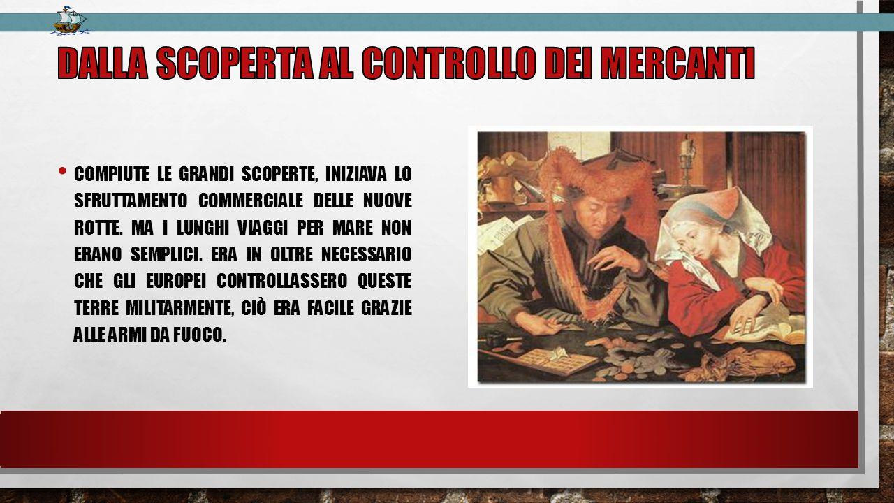 COMPIUTE LE GRANDI SCOPERTE, INIZIAVA LO SFRUTTAMENTO COMMERCIALE DELLE NUOVE ROTTE.