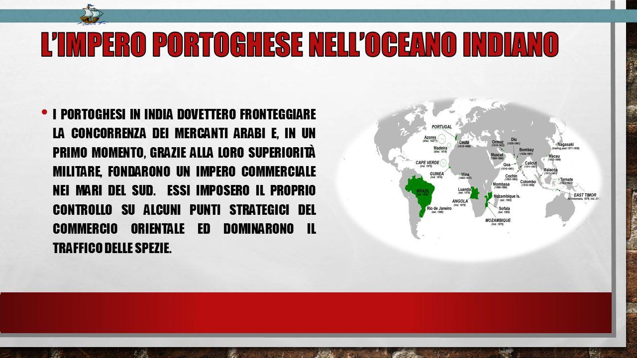 I PORTOGHESI IN INDIA DOVETTERO FRONTEGGIARE LA CONCORRENZA DEI MERCANTI ARABI E, IN UN PRIMO MOMENTO, GRAZIE ALLA LORO SUPERIORITÀ MILITARE, FONDARONO UN IMPERO COMMERCIALE NEI MARI DEL SUD.