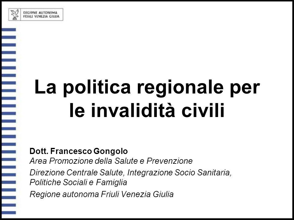 La politica regionale per le invalidità civili Dott. Francesco Gongolo Area Promozione della Salute e Prevenzione Direzione Centrale Salute, Integrazi