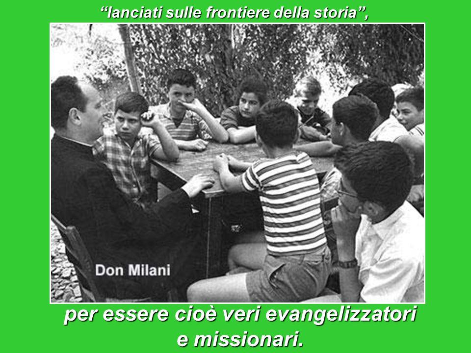 lanciati sulle frontiere della storia , per essere cioè veri evangelizzatori e missionari.