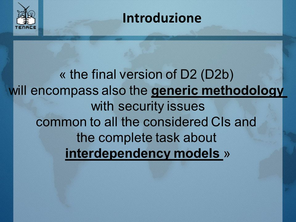 Introduzione « the final version of D2 (D2b) will encompass also the generic methodology with security issues common to all the considered CIs and the complete task about interdependency models »