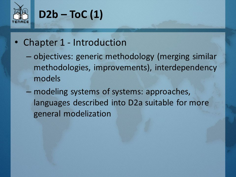 D2b – ToC (1) Chapter 1 - Introduction – objectives: generic methodology (merging similar methodologies, improvements), interdependency models – modeling systems of systems: approaches, languages described into D2a suitable for more general modelization