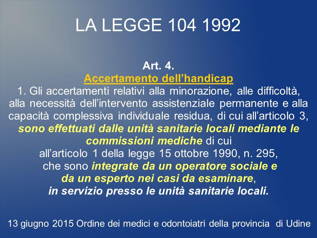 LA LEGGE 104 1992 Art. 4. Accertamento dell'handicap 1. Gli accertamenti relativi alla minorazione, alle difficoltà, alla necessità dell'intervento as