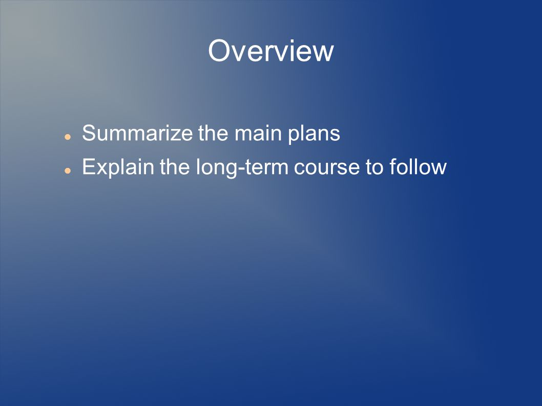 Overview Summarize the main plans Explain the long-term course to follow