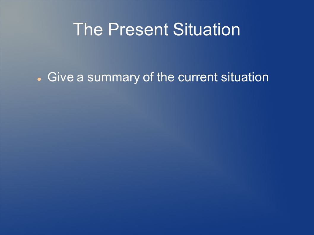 The Present Situation Give a summary of the current situation