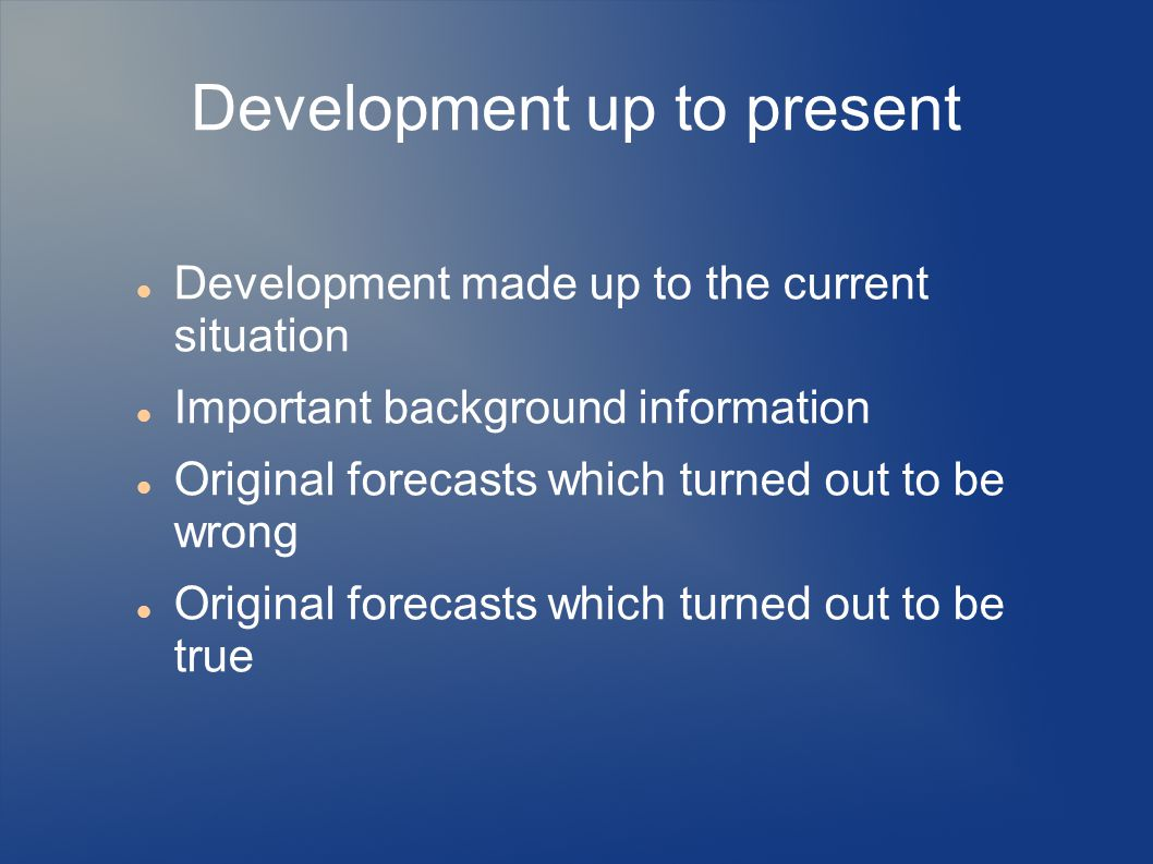 Development up to present Development made up to the current situation Important background information Original forecasts which turned out to be wron