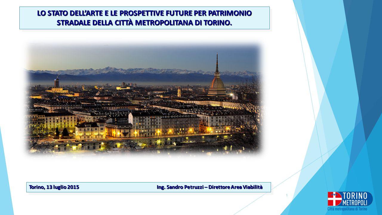 LO STATO DELL'ARTE E LE PROSPETTIVE FUTURE PER PATRIMONIO STRADALE DELLA CITTÀ METROPOLITANA DI TORINO. Torino, 13 luglio 2015 Ing. Sandro Petruzzi –