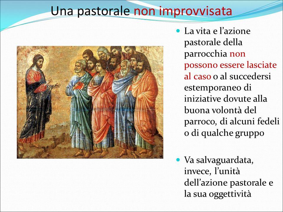 Una pastorale non improvvisata La vita e l'azione pastorale della parrocchia non possono essere lasciate al caso o al succedersi estemporaneo di iniziative dovute alla buona volontà del parroco, di alcuni fedeli o di qualche gruppo Va salvaguardata, invece, l'unità dell'azione pastorale e la sua oggettività