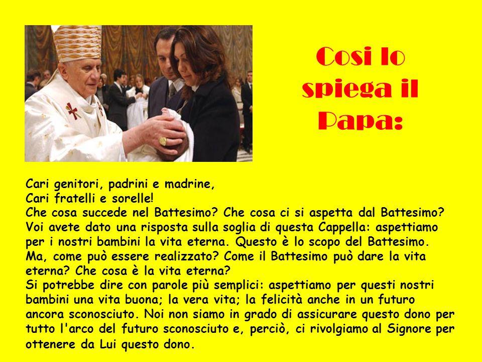 Cosi lo spiega il Papa: Cari genitori, padrini e madrine, Cari fratelli e sorelle! Che cosa succede nel Battesimo? Che cosa ci si aspetta dal Battesim