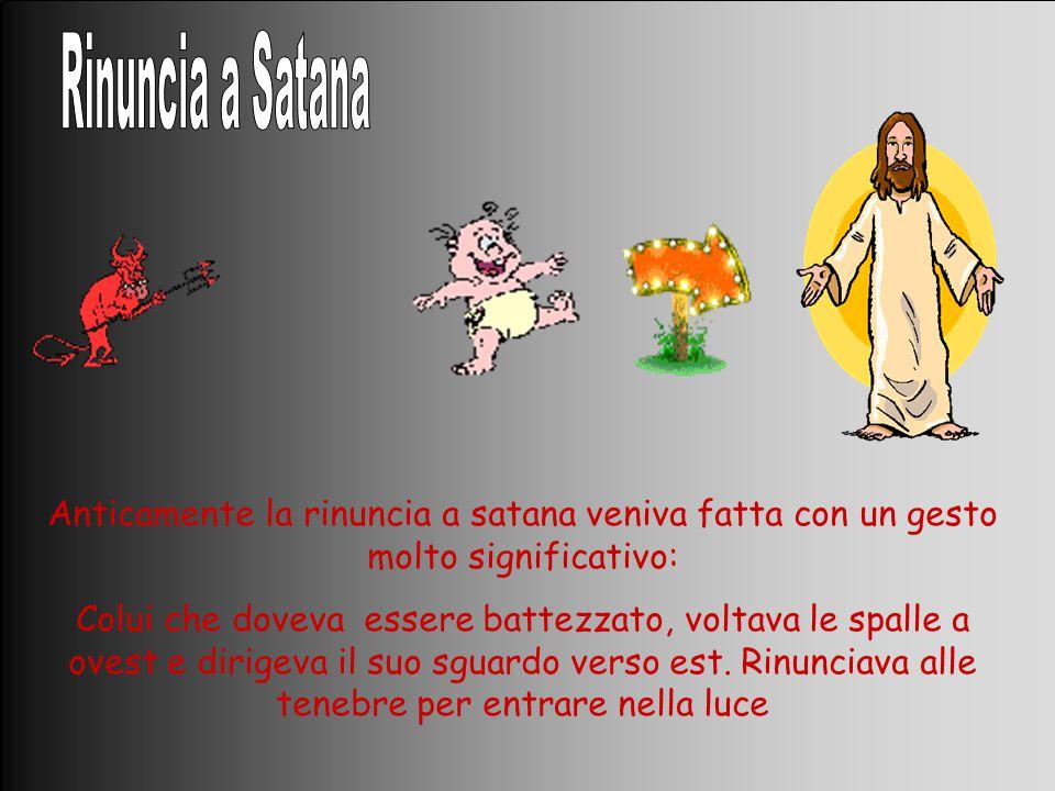 Anticamente la rinuncia a satana veniva fatta con un gesto molto significativo: Colui che doveva essere battezzato, voltava le spalle a ovest e dirige