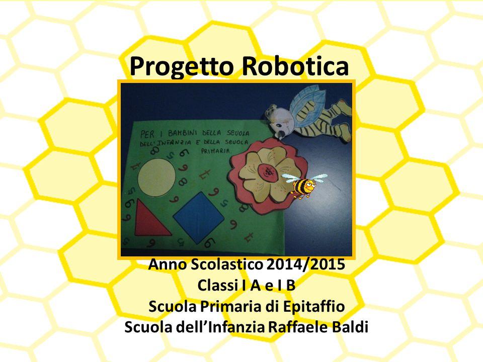 Progetto Robotica Anno Scolastico 2014/2015 Classi I A e I B Scuola Primaria di Epitaffio Scuola dell'Infanzia Raffaele Baldi