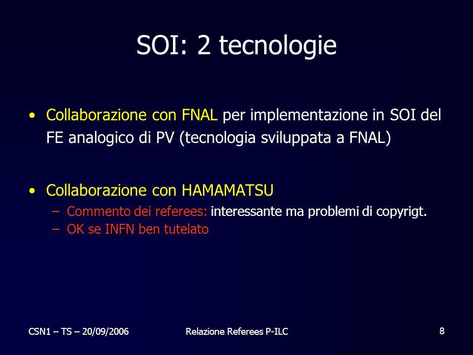 CSN1 – TS – 20/09/2006Relazione Referees P-ILC 8 SOI: 2 tecnologie Collaborazione con FNAL per implementazione in SOI del FE analogico di PV (tecnolog