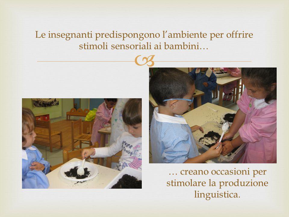  Le insegnanti predispongono l'ambiente per offrire stimoli sensoriali ai bambini… … creano occasioni per stimolare la produzione linguistica.