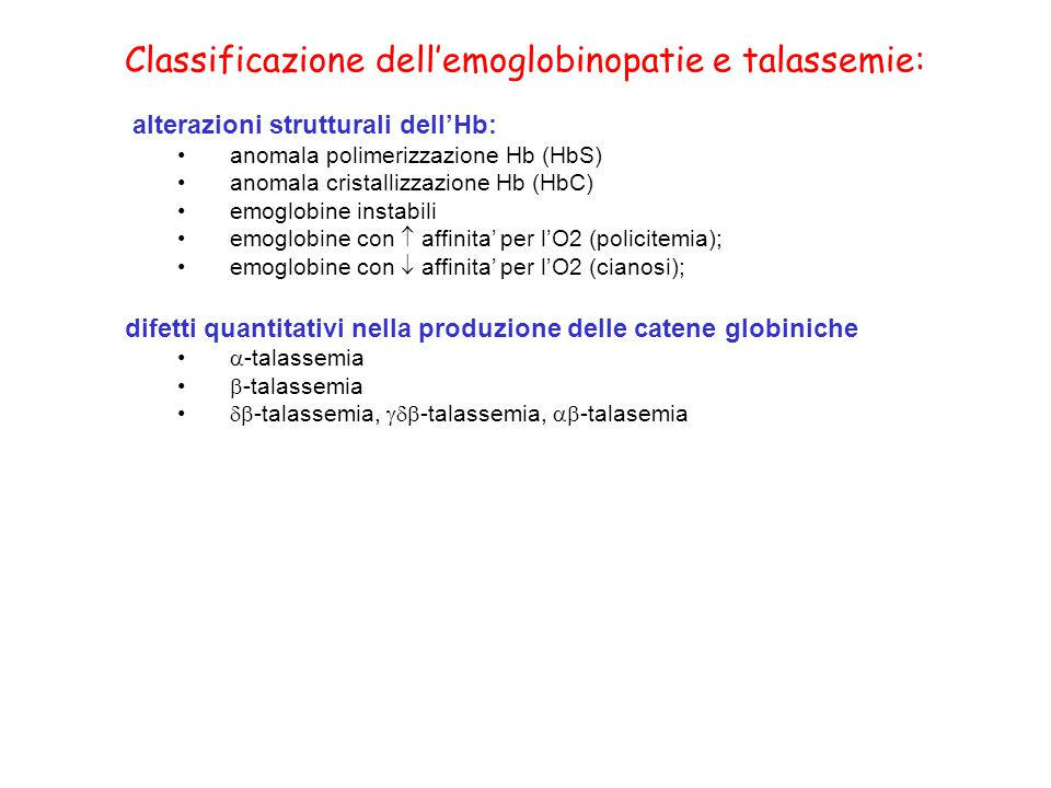 Classificazione dell'emoglobinopatie e talassemie: alterazioni strutturali dell'Hb: anomala polimerizzazione Hb (HbS) anomala cristallizzazione Hb (HbC) emoglobine instabili emoglobine con  affinita' per l'O2 (policitemia); emoglobine con  affinita' per l'O2 (cianosi); difetti quantitativi nella produzione delle catene globiniche  -talassemia  -talassemia  -talassemia,  -talassemia,  -talasemia