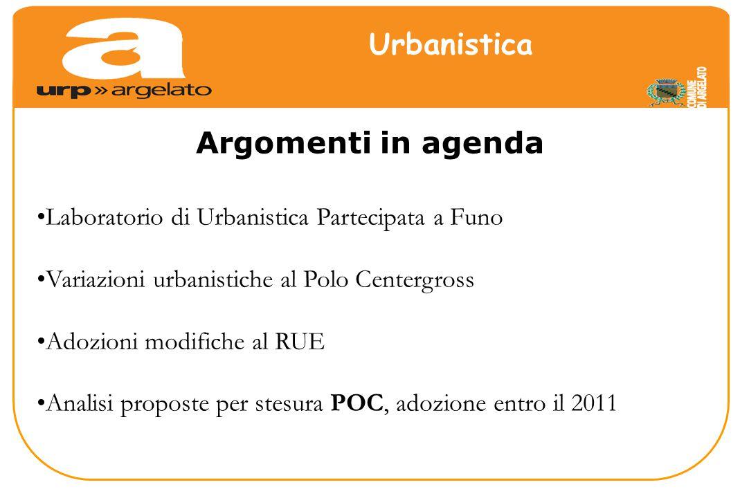 Laboratorio di Urbanistica Partecipata a Funo Variazioni urbanistiche al Polo Centergross Adozioni modifiche al RUE Analisi proposte per stesura POC, adozione entro il 2011 Argomenti in agenda Urbanistica