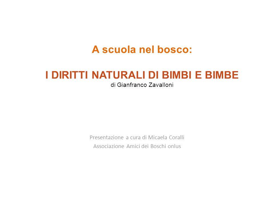 A scuola nel bosco: I DIRITTI NATURALI DI BIMBI E BIMBE di Gianfranco Zavalloni Presentazione a cura di Micaela Coralli Associazione Amici dei Boschi