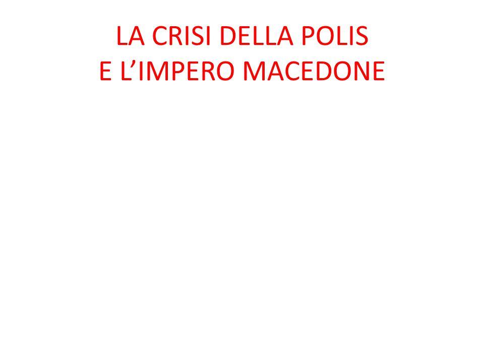 LA CRISI DELLA POLIS E L'IMPERO MACEDONE
