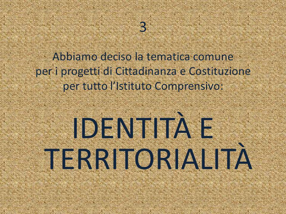 3 Abbiamo deciso la tematica comune per i progetti di Cittadinanza e Costituzione per tutto l'Istituto Comprensivo: IDENTITÀ E TERRITORIALITÀ
