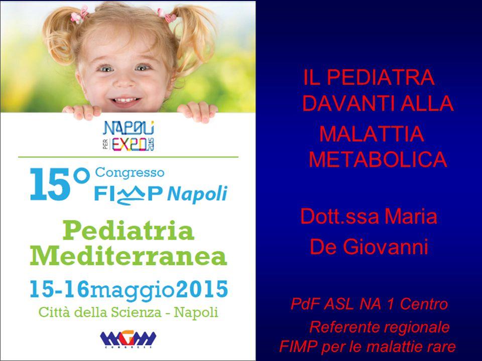 IL PEDIATRA DAVANTI ALLA MALATTIA METABOLICA Dott.ssa Maria De Giovanni PdF ASL NA 1 Centro Referente regionale FIMP per le malattie rare