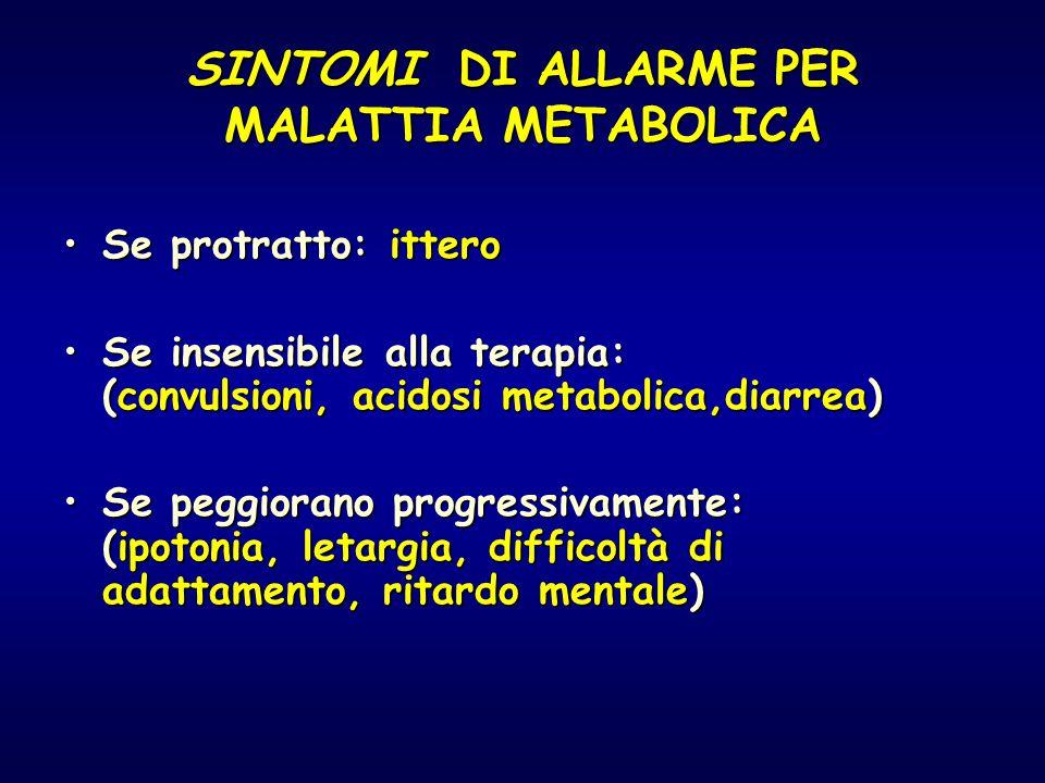 SINTOMI DI ALLARME PER MALATTIA METABOLICA Se protratto: itteroSe protratto: ittero Se insensibile alla terapia: (convulsioni, acidosi metabolica,diar