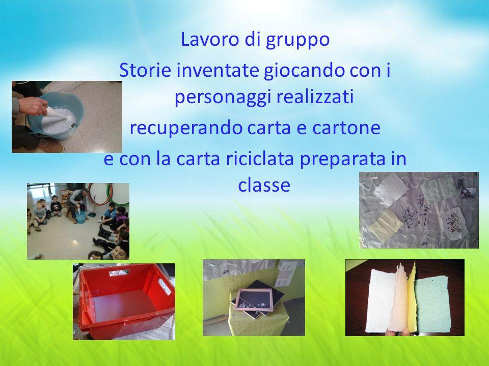Lavoro di gruppo Storie inventate giocando con i personaggi realizzati recuperando carta e cartone e con la carta riciclata preparata in classe