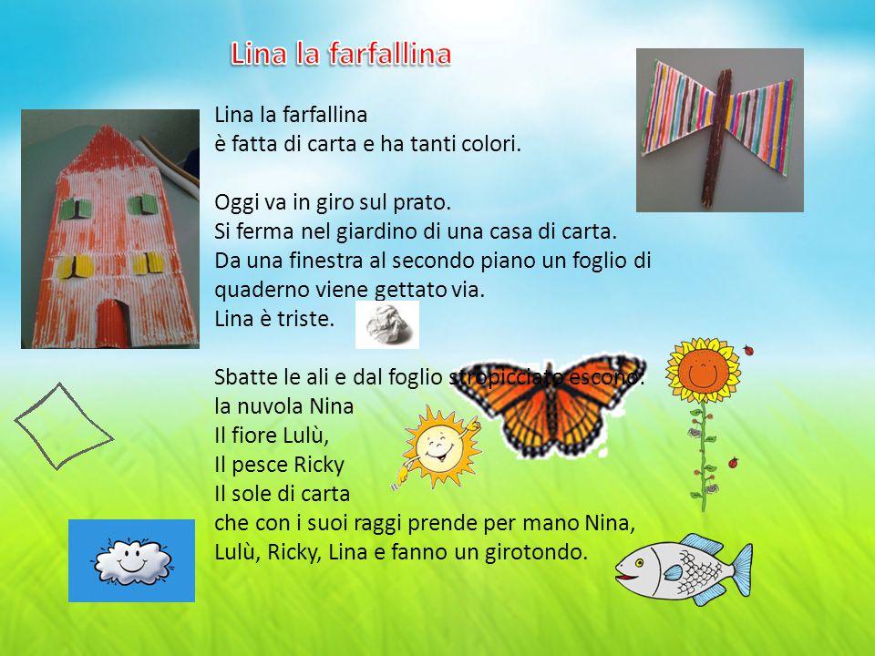 Lina la farfallina è fatta di carta e ha tanti colori. Oggi va in giro sul prato. Si ferma nel giardino di una casa di carta. Da una finestra al secon