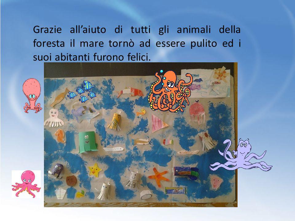 Grazie all'aiuto di tutti gli animali della foresta il mare tornò ad essere pulito ed i suoi abitanti furono felici.