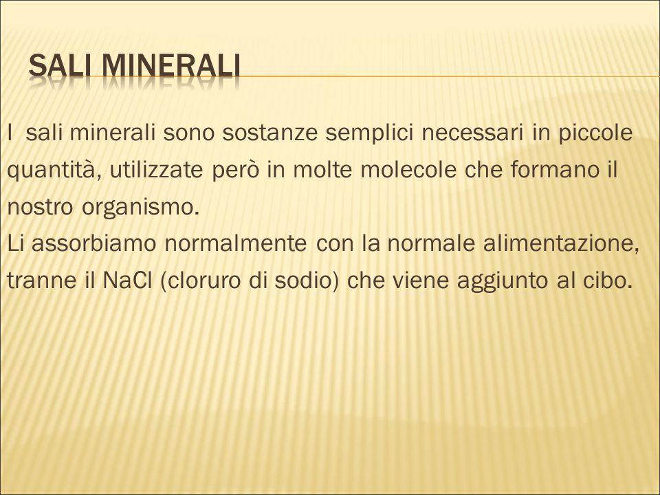 I sali minerali sono sostanze semplici necessari in piccole quantità, utilizzate però in molte molecole che formano il nostro organismo. Li assorbiamo