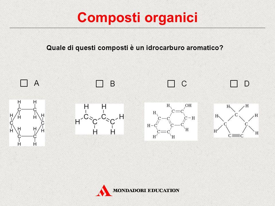 Quale di questi composti è un idrocarburo aromatico? Composti organici A BCD