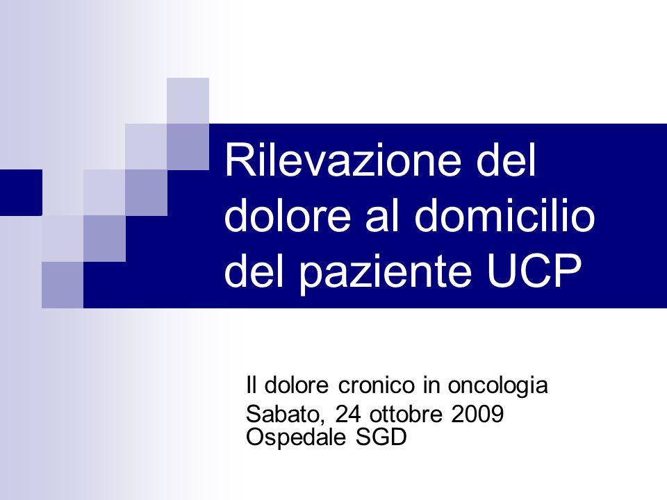 Rilevazione del dolore al domicilio del paziente UCP Il dolore cronico in oncologia Sabato, 24 ottobre 2009 Ospedale SGD