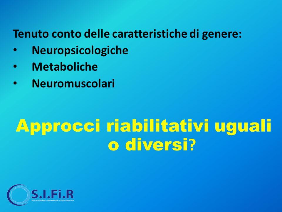Tenuto conto delle caratteristiche di genere: Neuropsicologiche Metaboliche Neuromuscolari Approcci riabilitativi uguali o diversi ?