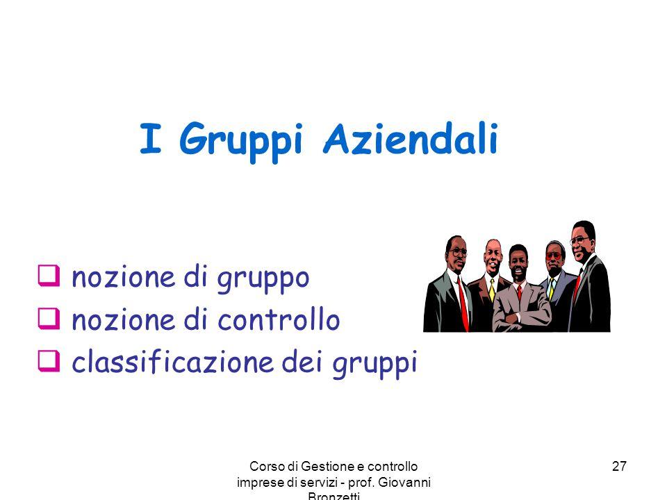 Corso di Gestione e controllo imprese di servizi - prof. Giovanni Bronzetti 27 I Gruppi Aziendali  nozione di gruppo  nozione di controllo  classif